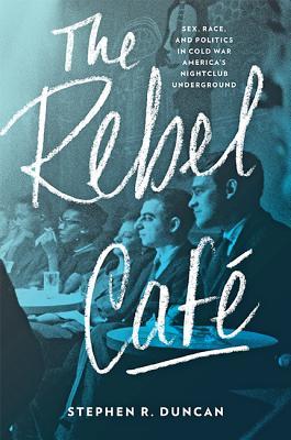 The Rebel Café: Sex, Race, and Politics in Cold War America's Nightclub Underground
