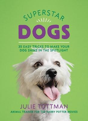 Superstar Dogs: 35 Easy Tricks to Make Your Dog Shine in the Spotlight