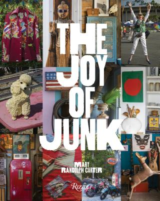 The Joy of Junk: Go Right Ahead, Fall in Love With the Wackiest Things, Find the Worth in the Worthless, Rescue and Recycle the