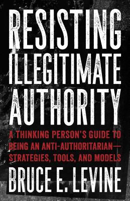 Resisting Illegitimate Authority: A Thinking Person's Guide to Being an Anti-Authoritarian-Strategies, Tools, and Models