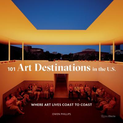 101 Art Destinations in the U.S.: Where Art Lives Coast to Coast