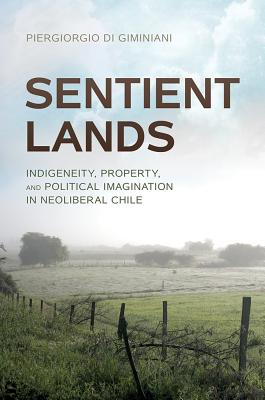 Sentient Lands: Indigeneity, Property, and Political Imagination in Neoliberal Chile