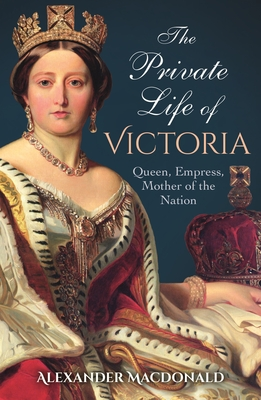 The Private Life of Victoria: Queen, Empress, Mother of the Nation