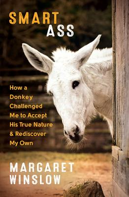 Smart Ass: How a Donkey Challenged Me to Accept His True Nature and Rediscover My Own