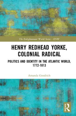 Henry Redhead Yorke, Colonial Radical: Politics and Identity in the Atlantic World, 1772-1813