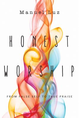 Honest Worship: From False Self to True Praise