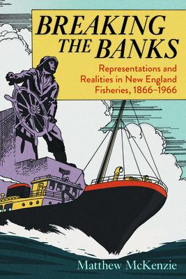 Breaking the Banks: Representations and Realities in New England Fisheries, 1866-1966