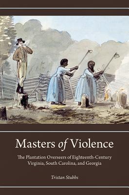 Masters of Violence: The Plantation Overseers of Eighteenth-Century Virginia, South Carolina, and Georgia
