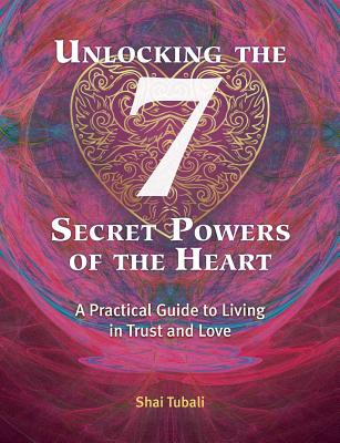 Unlocking the 7 Secret Powers of the Heart: A Practical Guide to Living in Trust and Love