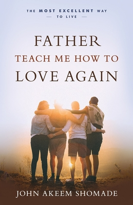 Father Teach Me How to Love Again: The Most Excellent Way to Live