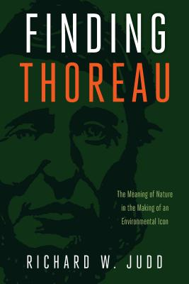 Finding Thoreau: The Meaning of Nature in the Making of an Environmental Icon