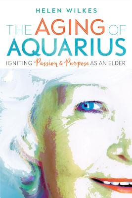The Aging of Aquarius: Igniting Passion & Purpose As an Elder