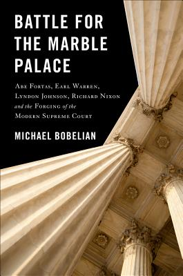Battle for the Marble Palace: Abe Fortas, Earl Warren, Lyndon Johnson, Richard Nixon and the Forging of the Modern Supreme Court