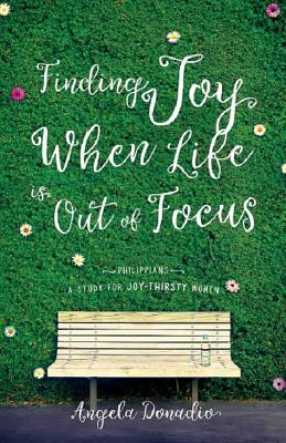 Finding Joy When Life Is Out of Focus: Philippians: A Study for Joy-thirsty Women