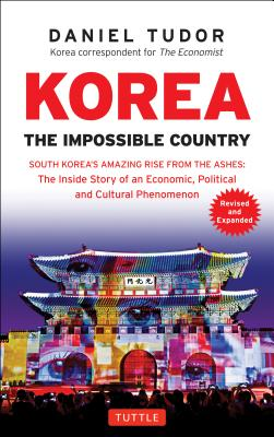 Korea: The Impossible Country: South Korea's Amazing Rise from the Ashes: the Inside Story of an Economic, Political and Cultura