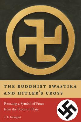 The Buddhist Swastika and Hitler's Cross: Rescuing a Symbol of Peace from the Forces of Hate