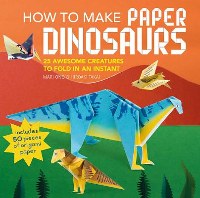 How to Make Paper Dinosaurs: 25 Awesome Creatures to Fold in an Instant -- Includes 50 Pieces of Origami Paper