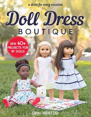 Doll Dress Boutique: Sew 40+ Projects for 18 Dolls: A Dress for Every Occasion