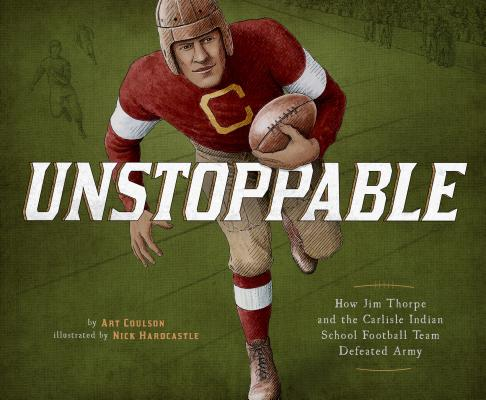 Unstoppable: How Jim Thorpe and the Carlisle Indian School Defeated the Army