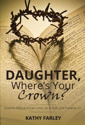 Daughter Where's Your Crown: Examine Biblical Virtue in the Life of Ruth and Proverbs 31
