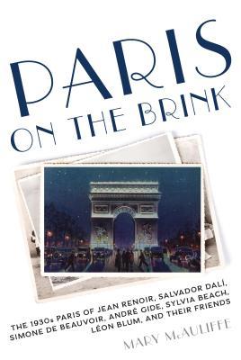 Paris on the Brink: The 1930s Paris of Jean Renoir, Salvador Dalí, Simone de Beauvoir, André Gide, Sylvia Beach, Léon Blum, and