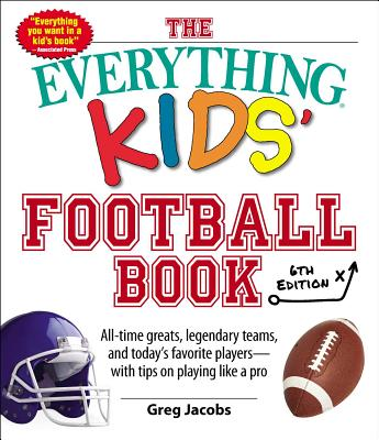 The Everything Kids' Football Book: All-Time Greats, Legendary Teams, and Today's Favorite Players--With Tips on Playing Like a