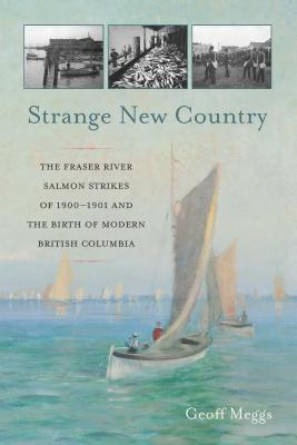 Strange New Country: The Fraser River Salmon Strikes of 1900-1901 and the Birth of Modern British Columbia