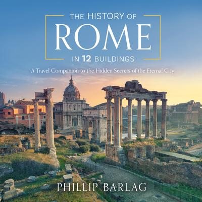 The History of Rome in 12 Buildings: A Travel Companion to the Hidden Secrets of the Eternal City