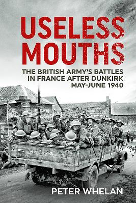 Useless Mouths: The British Army's Battles in France After Dunkirk: May-June 1940