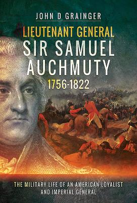 Lieutenant General Sir Samuel Auchmuty 1756-1822: The Military Life of an American Loyalist and Imperial General