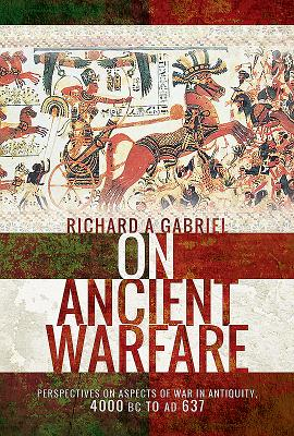 On Ancient Warfare: Perspectives on Aspects of War in Antiquity 4000 BC to AD 637