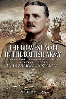 The Bravest Man in the British Army: The Extraordinary Life and Death of John Sherwood Kelly
