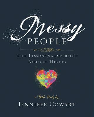 Messy People: Life Lessons from Imperfect Biblical Heroes: A Bible Study