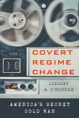 Covert Regime Change: America's Secret Cold War