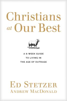 Christians at Our Best: A 6-Week Guide to Living in the Age of Outrage