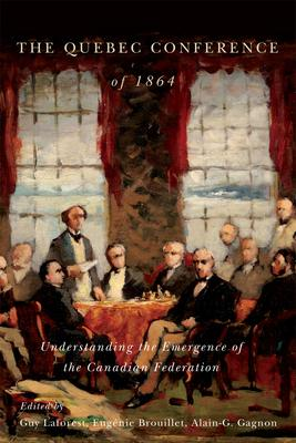 The Quebec Conference of 1864: Understanding the Emergence of the Canadian Federation