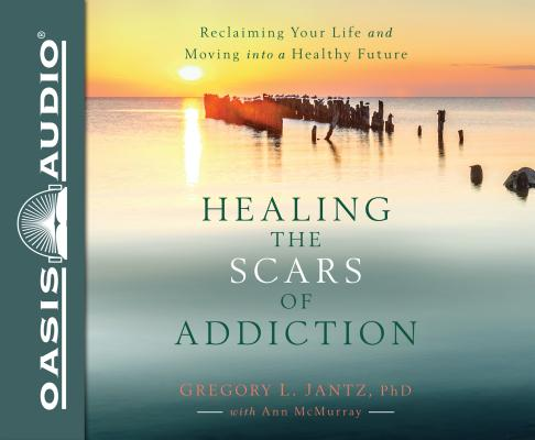 Healing the Scars of Addiction: Reclaiming Your Life and Moving into a Healthy Future: Includes PDF