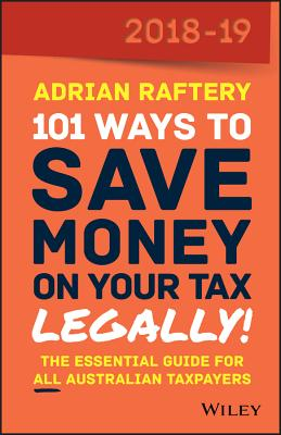 101 Ways to Save Money on Your Tax, Legally! 2018-19: The Essential Guide for All Australian Taxpayers