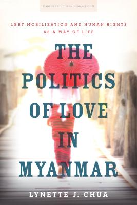 The Politics of Love in Myanmar: LGBT Mobilization and Human Rights as a Way of Life
