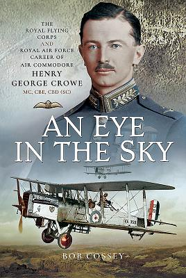 An Eye in the Sky: The Royal Flying Corps and Royal Air Force Career of Air Commodore Henry George Crowe CBE MC CBD (SC)