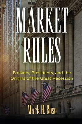 Market Rules: Bankers, Presidents, and the Origins of the Great Recession