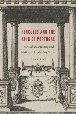 Hercules and the King of Portugal: Icons of Masculinity and Nation in Calderón's Spain