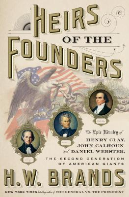 Heirs of the Founders: The Epic Rivalry of Henry Clay, John Calhoun and Daniel Webster, the Second Generation of American Giants