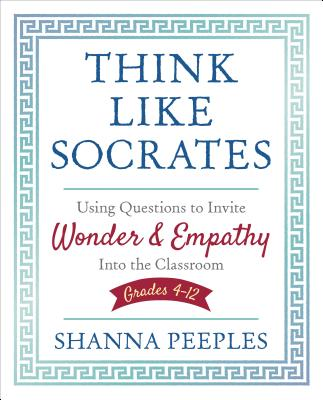 Think Like Socrates: Using Questions to Invite Wonder & Empathy into the Classroom, Grades 4-12