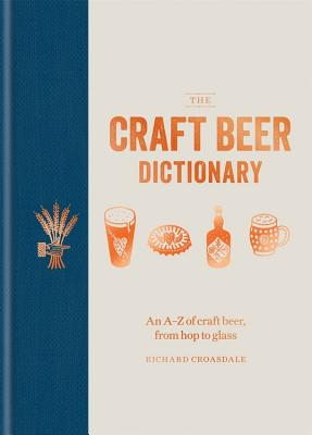 The Craft Beer Dictionary: An A-Z of Craft Beer, from hop to glass