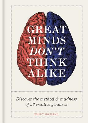 Great Minds Don't Think Alike: Discover the method & madness of 56 creative geniuses