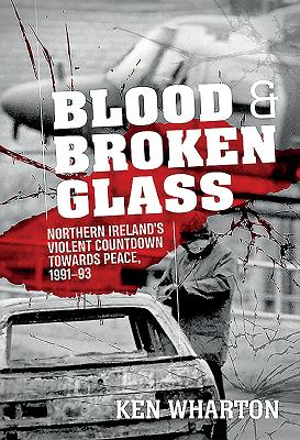Blood and Broken Glass: Northern Ireland's Violent Countdown Towards Peace, 1991-1993