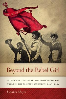 Beyond the Rebel Girl: Women and the Industrial Workers of the World in the Pacific Northwest, 1905-1924