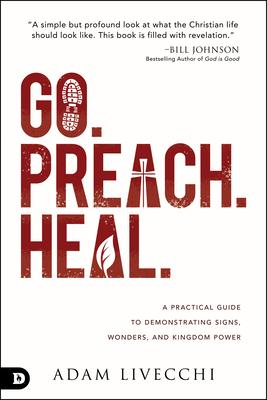 Go, Preach, Heal: A Practical Guide to Demonstrating Signs, Wonders, and Kingdom Power