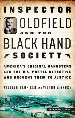 Inspector Oldfield and the Black Hand Society: America's Original Gangsters and the U.S. Postal Detective Who Brought Them to Ju
